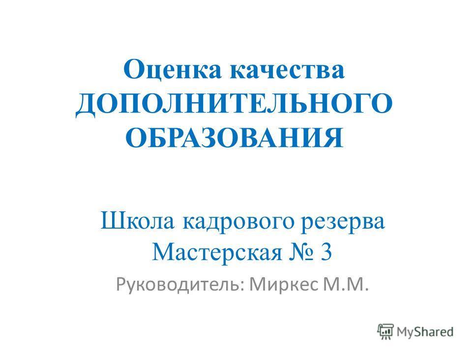 Оценка качества ДОПОЛНИТЕЛЬНОГО ОБРАЗОВАНИЯ Школа кадрового резерва Мастерская 3 Руководитель: Миркес М.М.