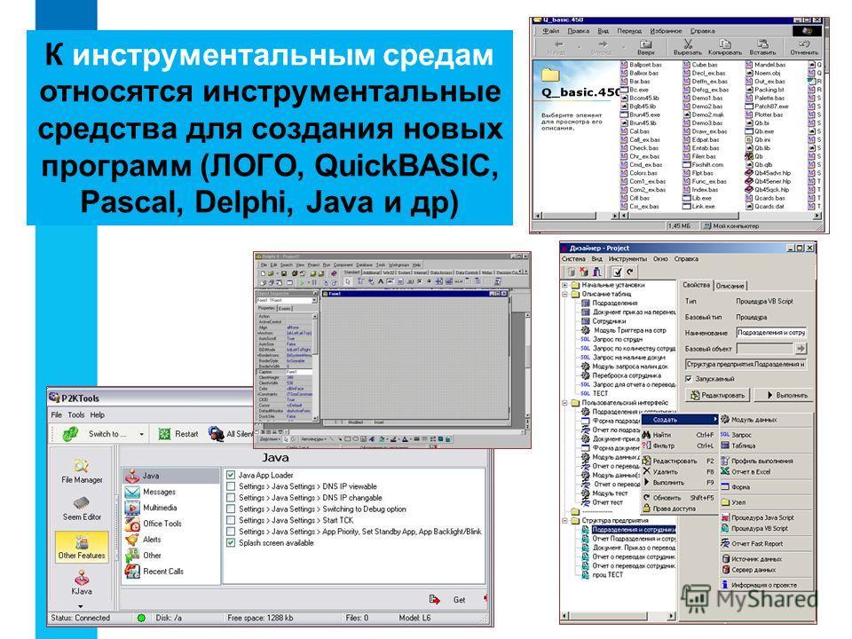 К инструментальным средам относятся инструментальные средства для создания новых программ (ЛОГО, QuickBASIC, Pascal, Delphi, Java и др)