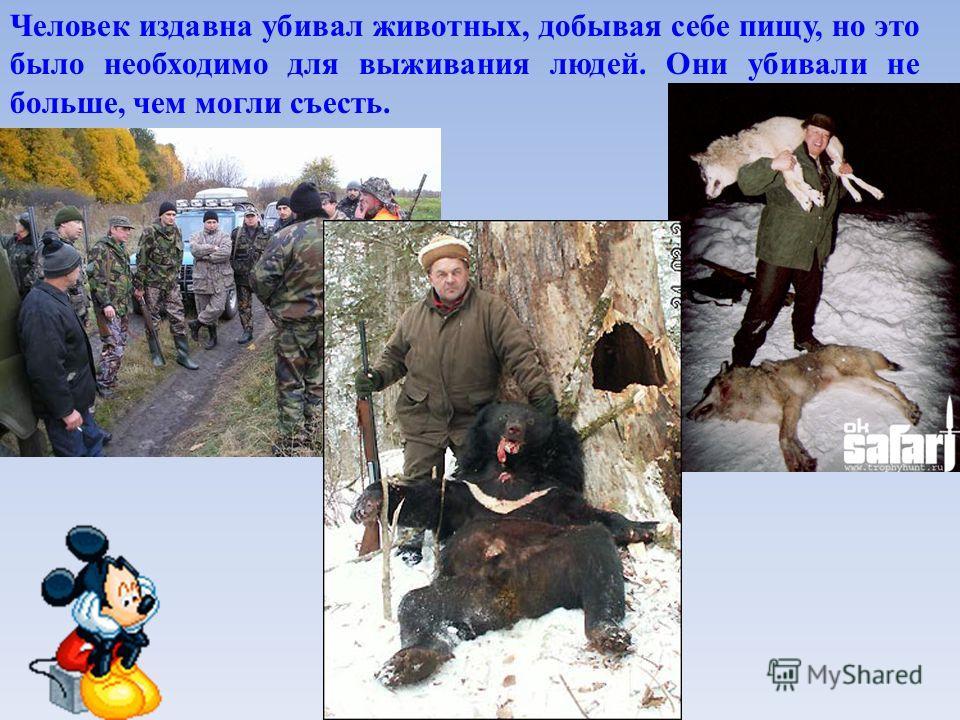 Человек издавна убивал животных, добывая себе пищу, но это было необходимо для выживания людей. Они убивали не больше, чем могли съесть.
