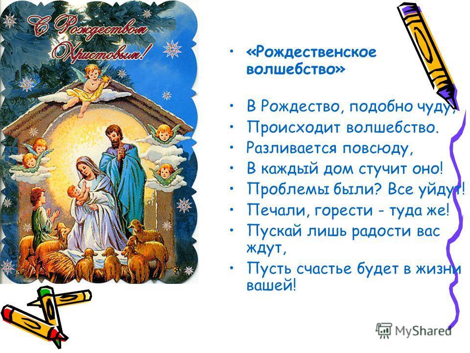 «Рождественское волшебство» В Рождество, подобно чуду, Происходит волшебство. Разливается повсюду, В каждый дом стучит оно! Проблемы были? Все уйдут! Печали, горести - туда же! Пускай лишь радости вас ждут, Пусть счастье будет в жизни вашей!