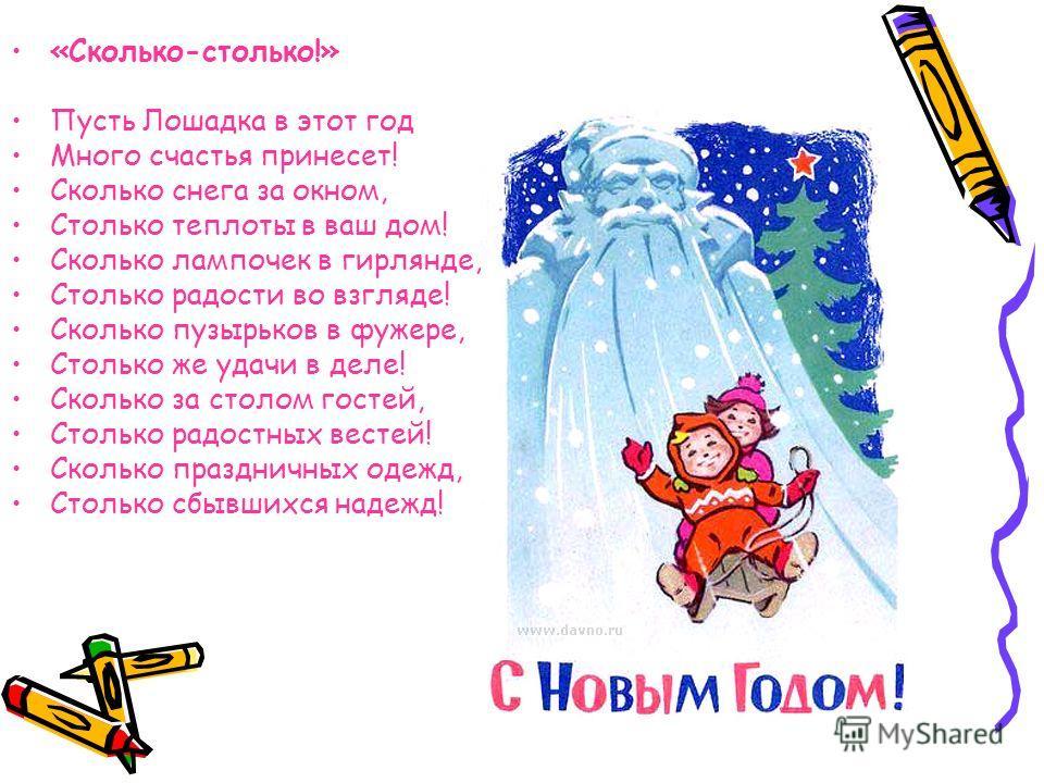 «Сколько-столько!» Пусть Лошадка в этот год Много счастья принесет! Сколько снега за окном, Столько теплоты в ваш дом! Сколько лампочек в гирлянде, Столько радости во взгляде! Сколько пузырьков в фужере, Столько же удачи в деле! Сколько за столом гос