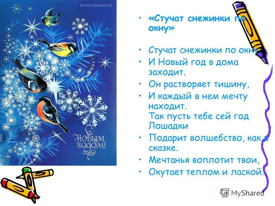 «Стучат снежинки по окну» Стучат снежинки по окну, И Новый год в дома заходит. Он растворяет тишину, И каждый в нем мечту находит. Так пусть тебе сей год Лошадки Подарит волшебство, как в сказке. Мечтанья воплотит твои, Окутает теплом и лаской.