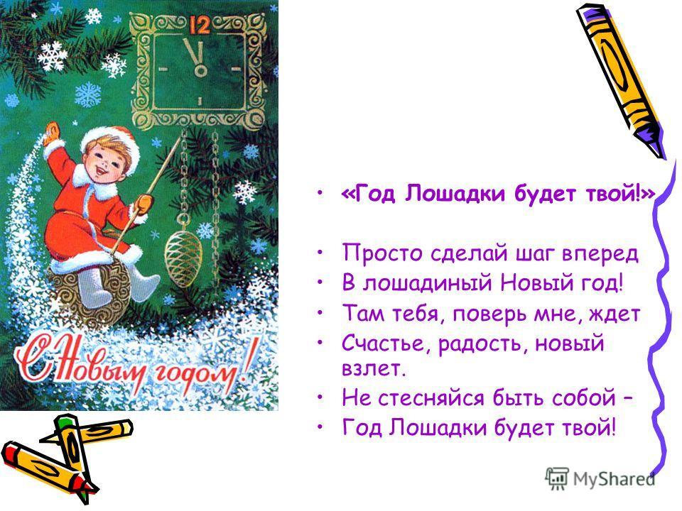 «Год Лошадки будет твой!» Просто сделай шаг вперед В лошадиный Новый год! Там тебя, поверь мне, ждет Счастье, радость, новый взлет. Не стесняйся быть собой – Год Лошадки будет твой!