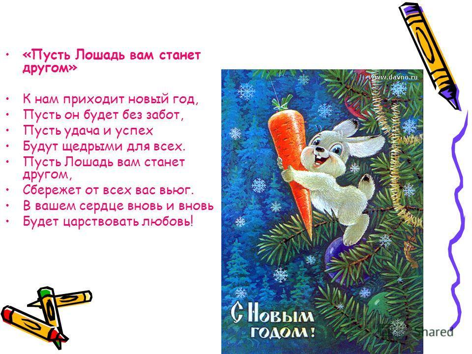 «Пусть Лошадь вам станет другом» К нам приходит новый год, Пусть он будет без забот, Пусть удача и успех Будут щедрыми для всех. Пусть Лошадь вам станет другом, Сбережет от всех вас вьюг. В вашем сердце вновь и вновь Будет царствовать любовь!