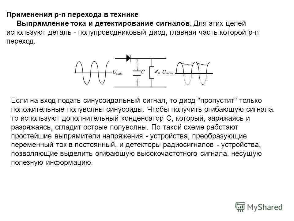 Применения p-n перехода в технике Выпрямление тока и детектирование сигналов. Для этих целей используют деталь - полупроводниковый диод, главная часть которой p-n переход. Если на вход подать синусоидальный сигнал, то диод
