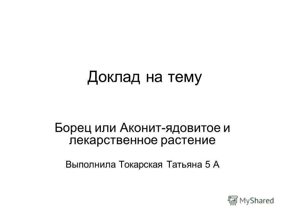 Доклад на тему Борец или Аконит-ядовитое и лекарственное растение Выполнила Токарская Татьяна 5 А