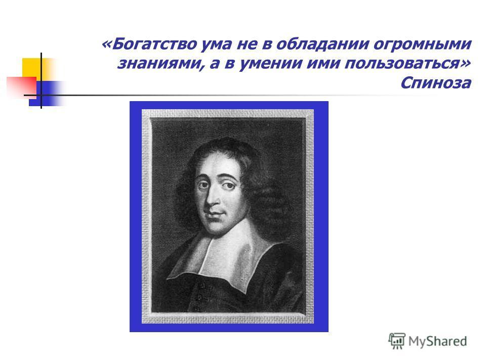 «Богатство ума не в обладании огромными знаниями, а в умении ими пользоваться» Спиноза