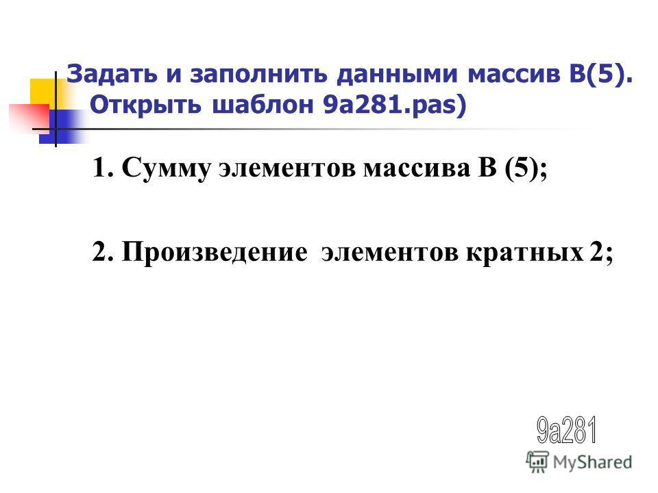 Задать и заполнить данными массив В(5). Открыть шаблон 9а281.pas) 1. Сумму элементов массива В (5); 2. Произведение элементов кратных 2;