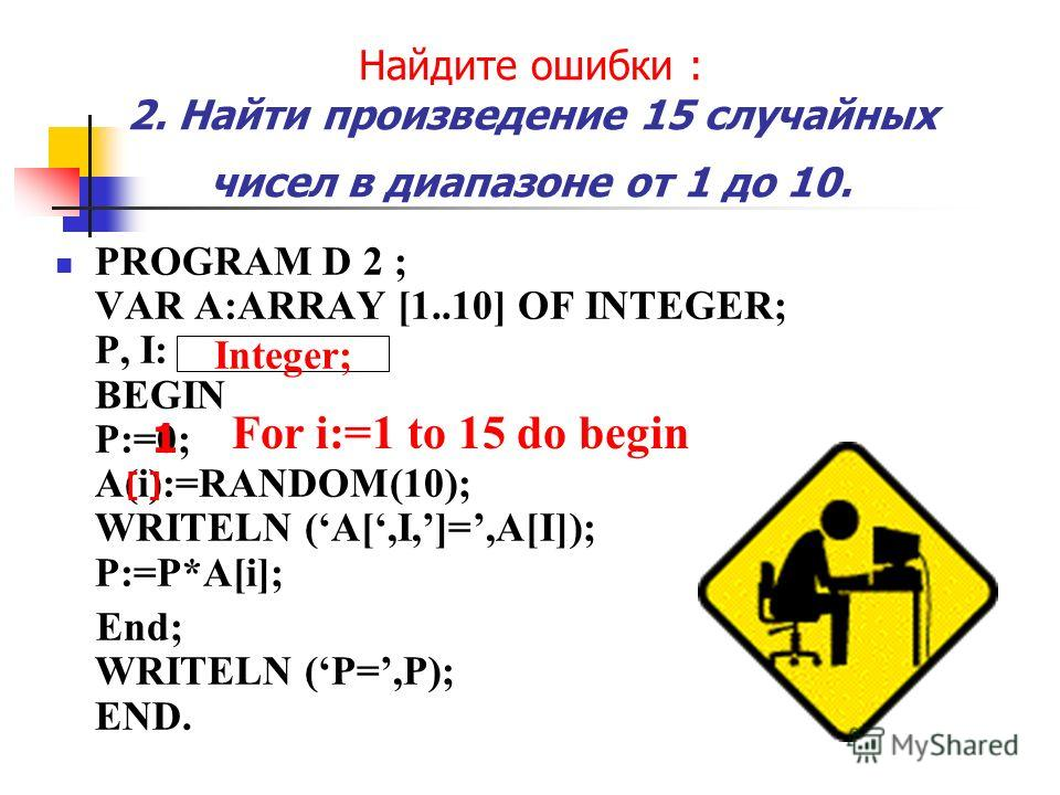 Найдите ошибки : 2. Найти произведение 15 случайных чисел в диапазоне от 1 до 10. PROGRAM D 2 ; VAR A:ARRAY [1..10] OF INTEGER; P, I: REAL; BEGIN P:=0; A(i):=RANDOM(10); WRITELN (A[,I,]=,A[I]); P:=P*A[i]; End; WRITELN (P=,P); END. Integer; 1 For i:=1