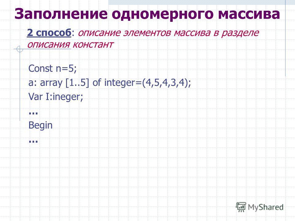 Заполнение одномерного массива 2 способ: описание элементов массива в разделе описания констант Const n=5; a: array [1..5] of integer=(4,5,4,3,4); Var I:ineger; … Begin …