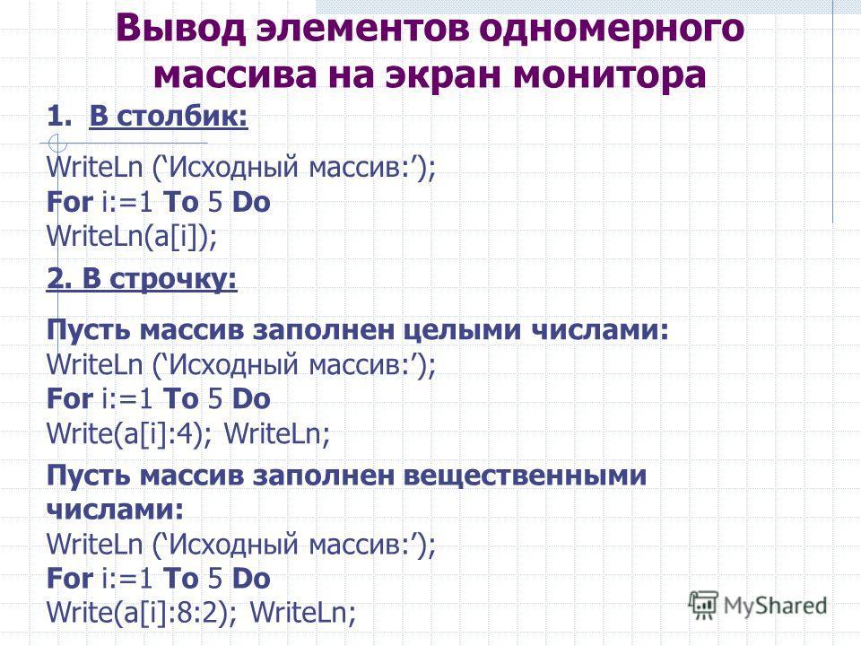 Вывод элементов одномерного массива на экран монитора 1.В столбик: WriteLn (Исходный массив:); For i:=1 To 5 Do WriteLn(a[i]); 2. В строчку: Пусть массив заполнен целыми числами: WriteLn (Исходный массив:); For i:=1 To 5 Do Write(a[i]:4); WriteLn; Пу