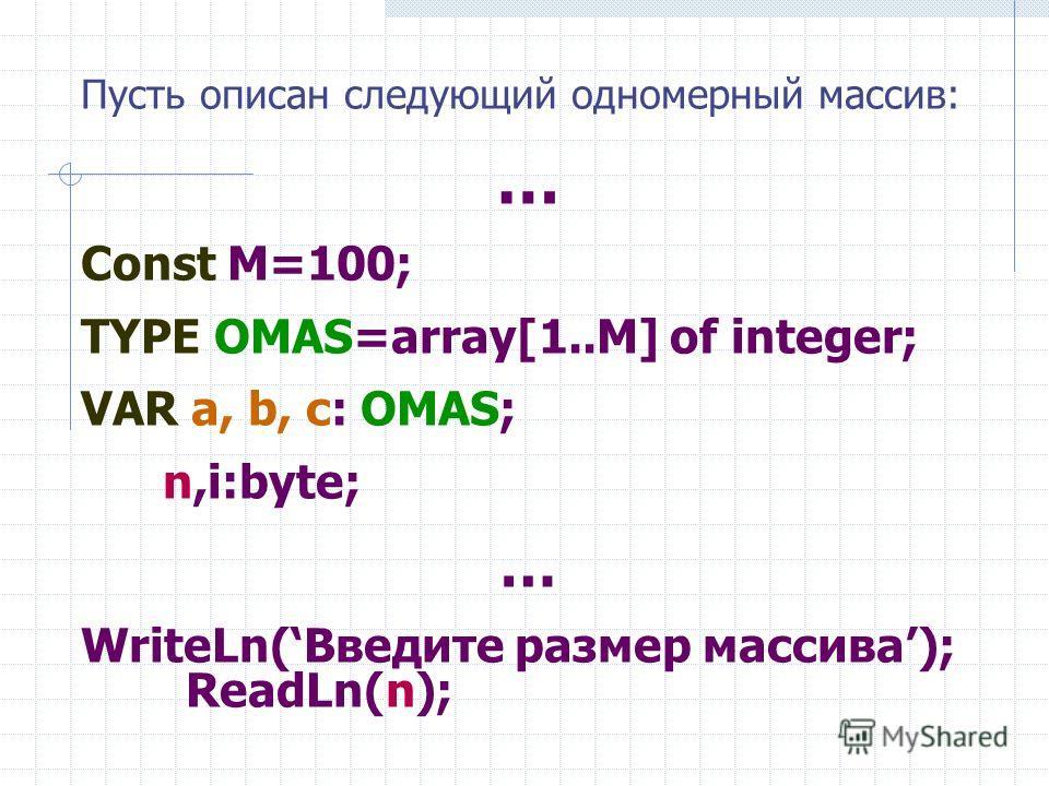 Пусть описан следующий одномерный массив: … Const M=100; TYPE ОMAS=array[1..M] of integer; VAR a, b, с: ОMAS; n,i:byte; … WriteLn(Введите размер массива); ReadLn(n);