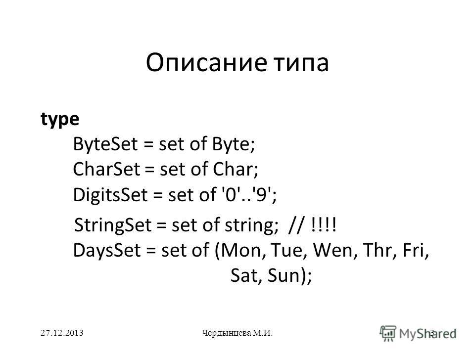 Описание типа type ByteSet = set of Byte; CharSet = set of Char; DigitsSet = set of '0'..'9'; StringSet = set of string; // !!!! DaysSet = set of (Mon, Tue, Wen, Thr, Fri, Sat, Sun); 27.12.2013Чердынцева М.И.3