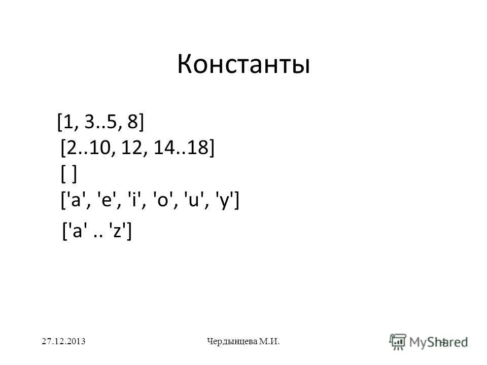 Константы [1, 3..5, 8] [2..10, 12, 14..18] [ ] ['a', 'e', 'i', 'o', 'u', 'y'] ['a'.. 'z'] 27.12.2013Чердынцева М.И.4