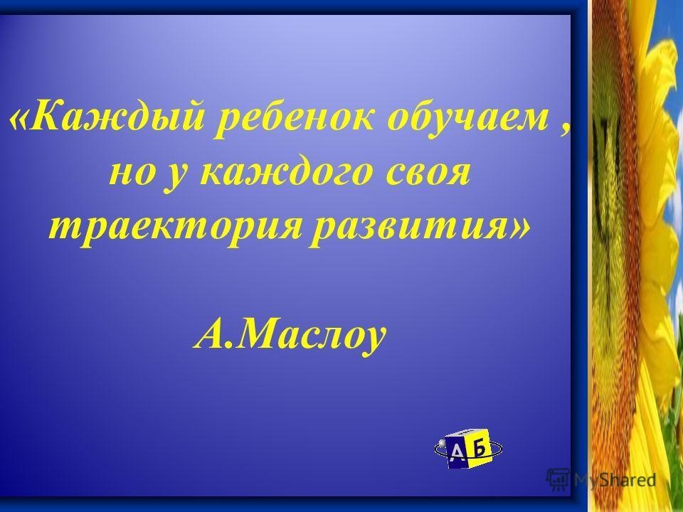 «Каждый ребенок обучаем, но у каждого своя траектория развития» А.Маслоу
