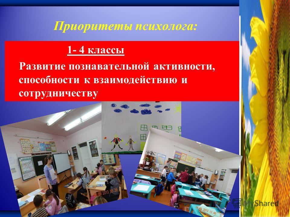 Приоритеты психолога: 1- 4 классы Развитие познавательной активности, способности к взаимодействию и сотрудничеству