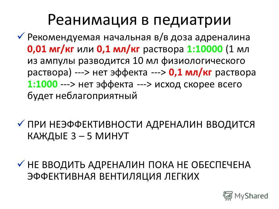 Реанимация в педиатрии Рекомендуемая начальная в/в доза адреналина 0,01 мг/кг или 0,1 мл/кг раствора 1:10000 (1 мл из ампулы разводится 10 мл физиологического раствора) ---> нет эффекта ---> 0,1 мл/кг раствора 1:1000 ---> нет эффекта ---> исход скоре