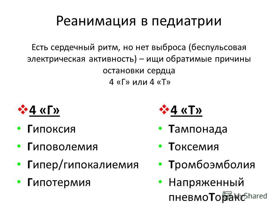Реанимация в педиатрии Есть сердечный ритм, но нет выброса (беспульсовая электрическая активность) – ищи обратимые причины остановки сердца 4 «Г» или 4 «Т» 4 «Г» Гипоксия Гиповолемия Гипер/гипокалиемия Гипотермия 4 «Т» Тампонада Токсемия Тромбоэмболи
