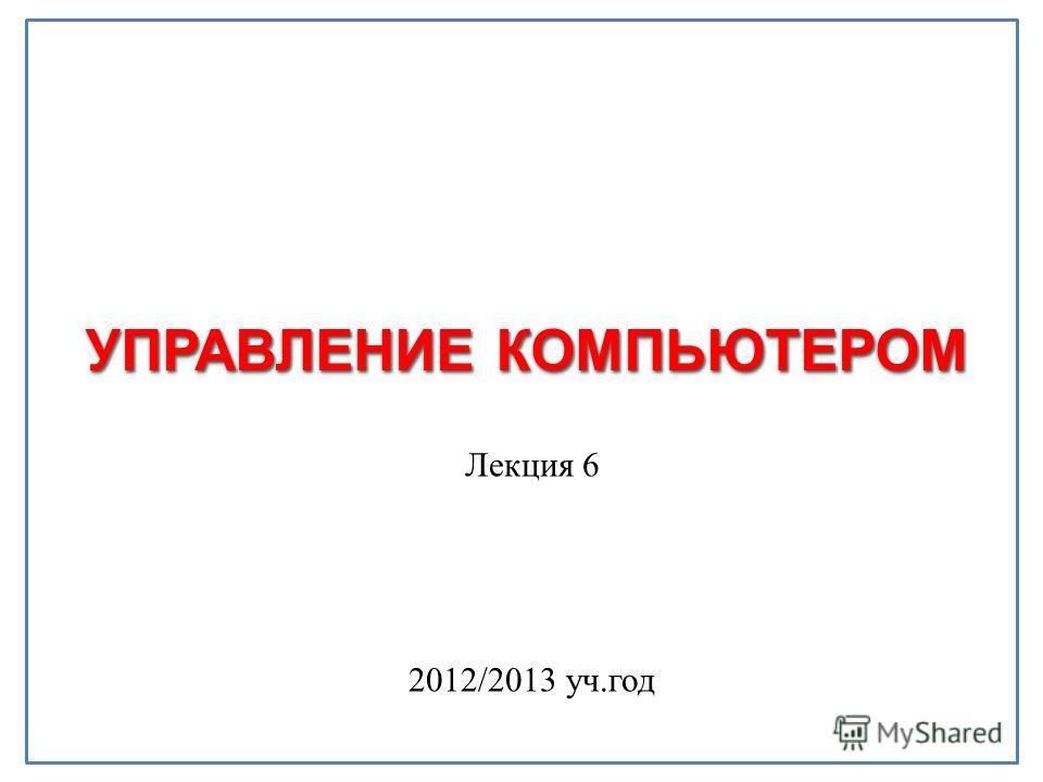 УПРАВЛЕНИЕ КОМПЬЮТЕРОМ Лекция 6 2012/2013 уч.год
