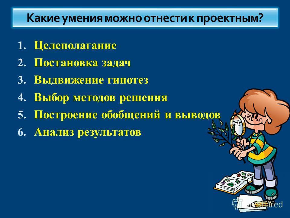 1. Целеполагание 2. Постановка задач 3. Выдвижение гипотез 4. Выбор методов решения 5. Построение обобщений и выводов 6. Анализ результатов Какие умения можно отнести к проектным?