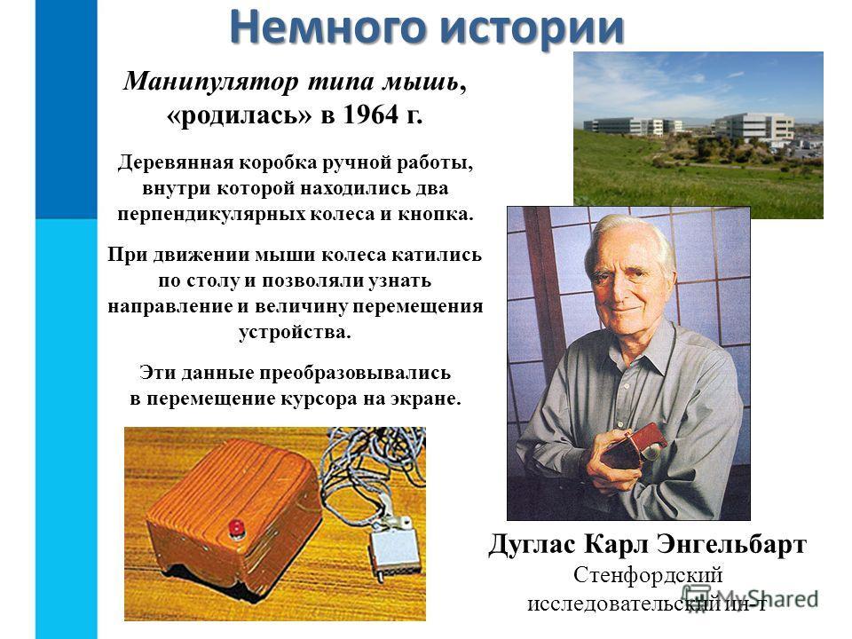 Немного истории Дуглас Карл Энгельбарт Стенфордский исследовательский ин-т Манипулятор типа мышь, «родилась» в 1964 г. Деревянная коробка ручной работы, внутри которой находились два перпендикулярных колеса и кнопка. При движении мыши колеса катились