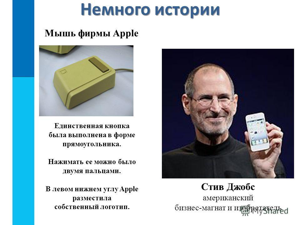 Стив Джобс американский бизнес-магнат и изобретатель Мышь фирмы Apple Единственная кнопка была выполнена в форме прямоугольника. Нажимать ее можно было двумя пальцами. В левом нижнем углу Apple разместила собственный логотип. Немного истории