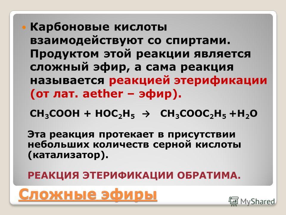 Сложные эфиры Карбоновые кислоты взаимодействуют со спиртами. Продуктом этой реакции является сложный эфир, а сама реакция называется реакцией этерификации (от лат. аether – эфир). CH 3 COOH + НОС 2 Н 5 CH 3 COOС 2 Н 5 +H 2 O Эта реакция протекает в
