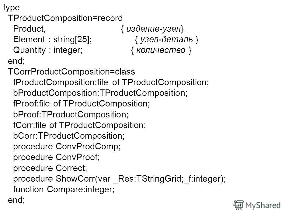 type TProductComposition=record Product, { изделие-узел} Element : string[25]; { узел-деталь } Quantity : integer; { количество } end; TCorrProductComposition=class fProductComposition:file of TProductComposition; bProductComposition:TProductComposit