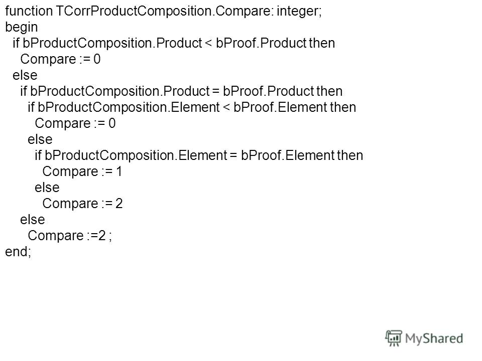 function TCorrProductComposition.Compare: integer; begin if bProductComposition.Product < bProof.Product then Compare := 0 else if bProductComposition.Product = bProof.Product then if bProductComposition.Element < bProof.Element then Compare := 0 els