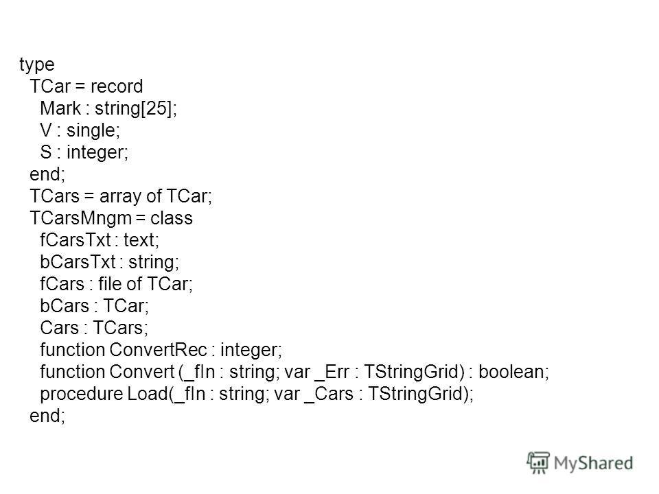 type TCar = record Mark : string[25]; V : single; S : integer; end; TCars = array of TCar; TCarsMngm = class fCarsTxt : text; bCarsTxt : string; fCars : file of TCar; bCars : TCar; Cars : TCars; function ConvertRec : integer; function Convert (_fIn :