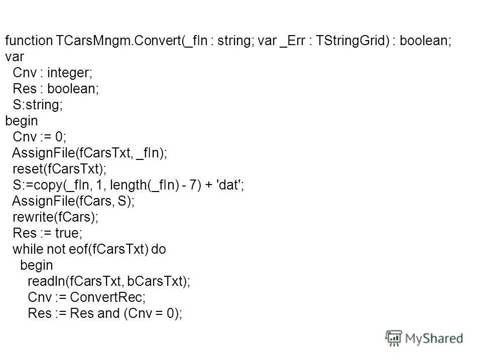 function TCarsMngm.Convert(_fIn : string; var _Err : TStringGrid) : boolean; var Cnv : integer; Res : boolean; S:string; begin Cnv := 0; AssignFile(fCarsTxt, _fIn); reset(fCarsTxt); S:=copy(_fIn, 1, length(_fIn) - 7) + 'dat'; AssignFile(fCars, S); re