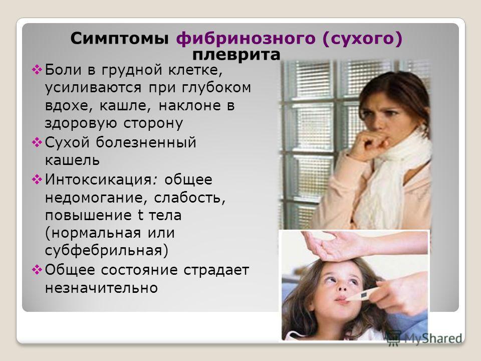 Боли в грудной клетке, усиливаются при глубоком вдохе, кашле, наклоне в здоровую сторону Сухой болезненный кашель Интоксикация: общее недомогание, слабость, повышение t тела (нормальная или субфебрильная) Общее состояние страдает незначительно Симпто