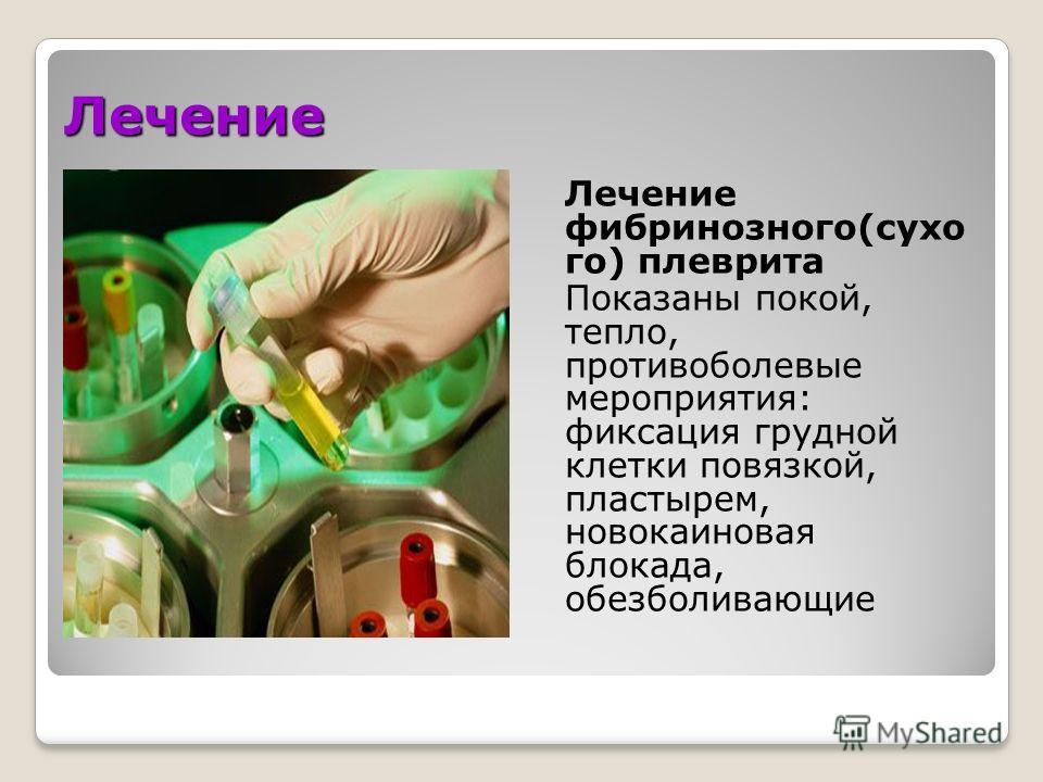Лечение Лечение фибринозного(сухо го) плеврита Показаны покой, тепло, противоболевые мероприятия: фиксация грудной клетки повязкой, пластырем, новокаиновая блокада, обезболивающие