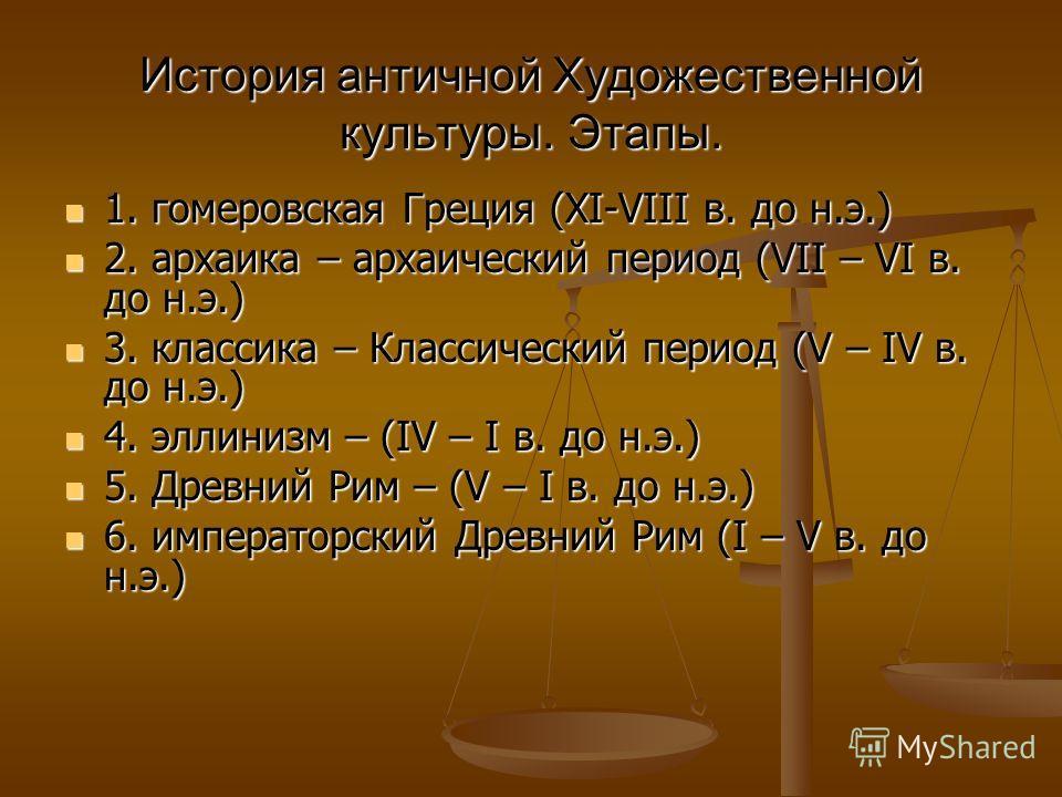 История античной Художественной культуры. Этапы. 1. гомеровская Греция (ХI-VIII в. до н.э.) 1. гомеровская Греция (ХI-VIII в. до н.э.) 2. архаика – архаический период (VII – VI в. до н.э.) 2. архаика – архаический период (VII – VI в. до н.э.) 3. клас