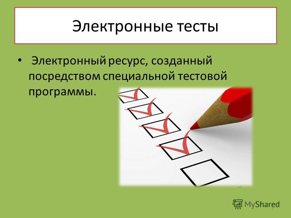 Электронные тесты Электронный ресурс, созданный посредством специальной тестовой программы. 2