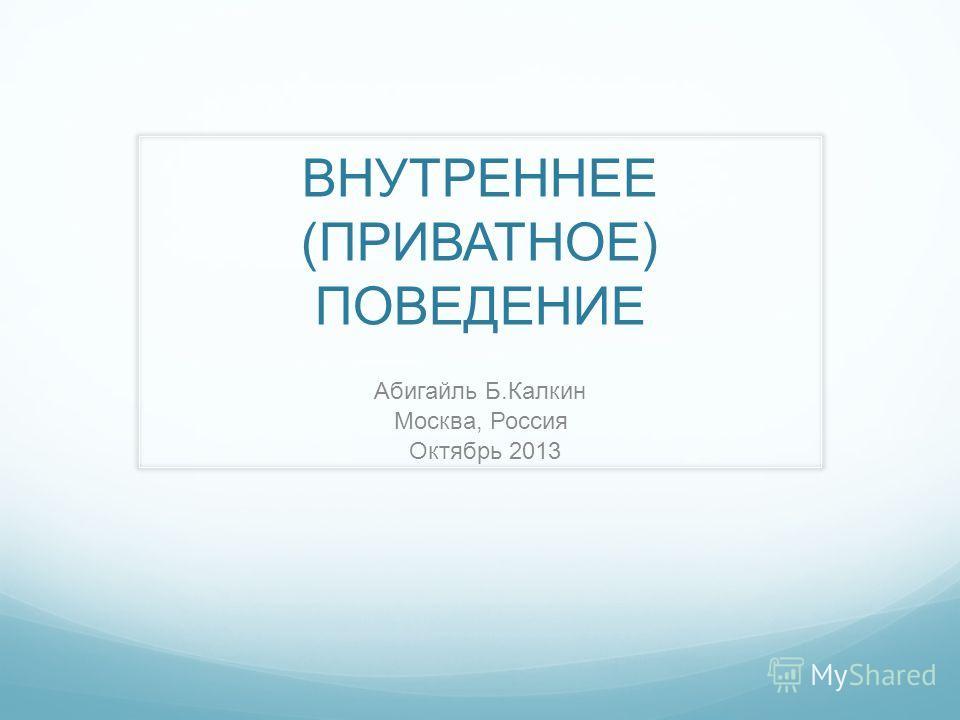 ВНУТРЕННЕЕ (ПРИВАТНОЕ) ПОВЕДЕНИЕ Абигайль Б.Калкин Москва, Россия Октябрь 2013