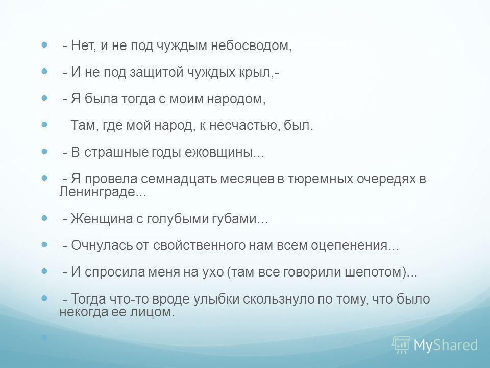 - Нет, и не под чуждым небосводом, - И не под защитой чуждых крыл,- - Я была тогда с моим народом, Там, где мой народ, к несчастью, был. - В страшные годы ежовщины... - Я провела семнадцать месяцев в тюремных очередях в Ленинграде... - Женщина с голу