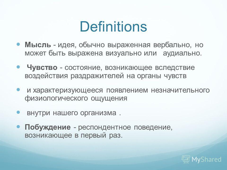 Definitions Мысль - идея, обычно выраженная вербально, но может быть выражена визуально или аудиально. Чувство - состояние, возникающее вследствие воздействия раздражителей на органы чувств и характеризующееся появлением незначительного физиологическ