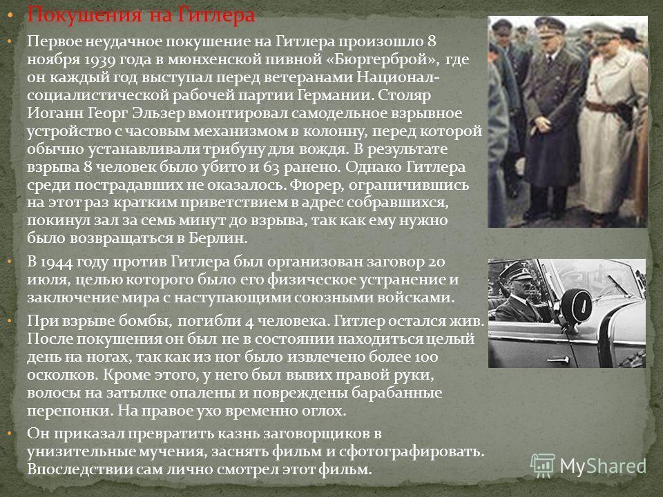 Покушения на Гитлера Первое неудачное покушение на Гитлера произошло 8 ноября 1939 года в мюнхенской пивной «Бюргерброй», где он каждый год выступал перед ветеранами Национал- социалистической рабочей партии Германии. Столяр Иоганн Георг Эльзер вмонт