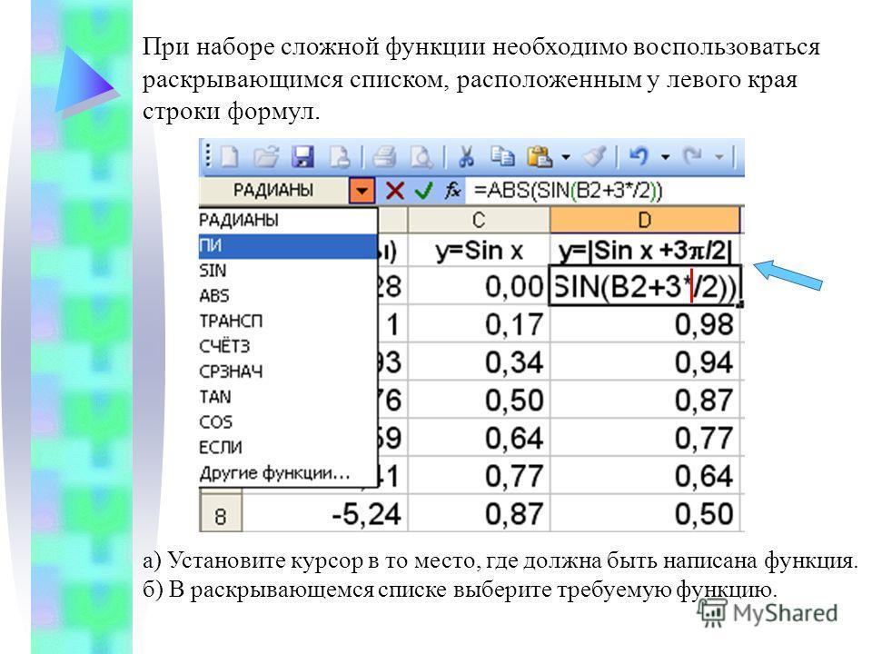 При наборе сложной функции необходимо воспользоваться раскрывающимся списком, расположенным у левого края строки формул. а) Установите курсор в то место, где должна быть написана функция. б) В раскрывающемся списке выберите требуемую функцию.