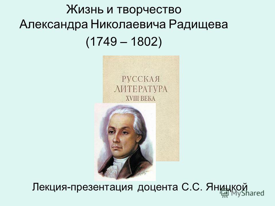 Жизнь и творчество Александра Николаевича Радищева (1749 – 1802) Лекция-презентация доцента С.С. Яницкой