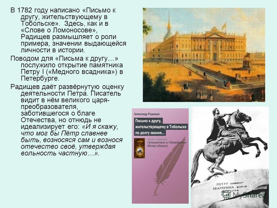 В 1782 году написано «Письмо к другу, жительствующему в Тобольске». Здесь, как и в «Слове о Ломоносове», Радищев размышляет о роли примера, значении выдающейся личности в истории. Поводом для «Письма к другу…» послужило открытие памятника Петру I («М