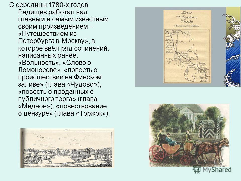 С середины 1780-х годов Радищев работал над главным и самым известным своим произведением – «Путешествием из Петербурга в Москву», в которое ввёл ряд сочинений, написанных ранее: «Вольность», «Слово о Ломоносове», «повесть о происшествии на Финском з