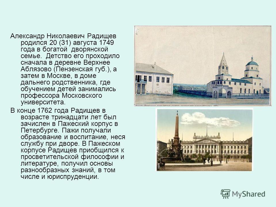 Александр Николаевич Радищев родился 20 (31) августа 1749 года в богатой дворянской семье. Детство его проходило сначала в деревне Верхнее Аблязово (Пензенская губ.), а затем в Москве, в доме дальнего родственника, где обучением детей занимались проф