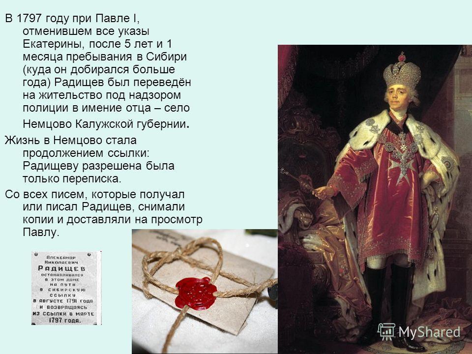 В 1797 году при Павле I, отменившем все указы Екатерины, после 5 лет и 1 месяца пребывания в Сибири (куда он добирался больше года) Радищев был переведён на жительство под надзором полиции в имение отца – село Немцово Калужской губернии. Жизнь в Немц