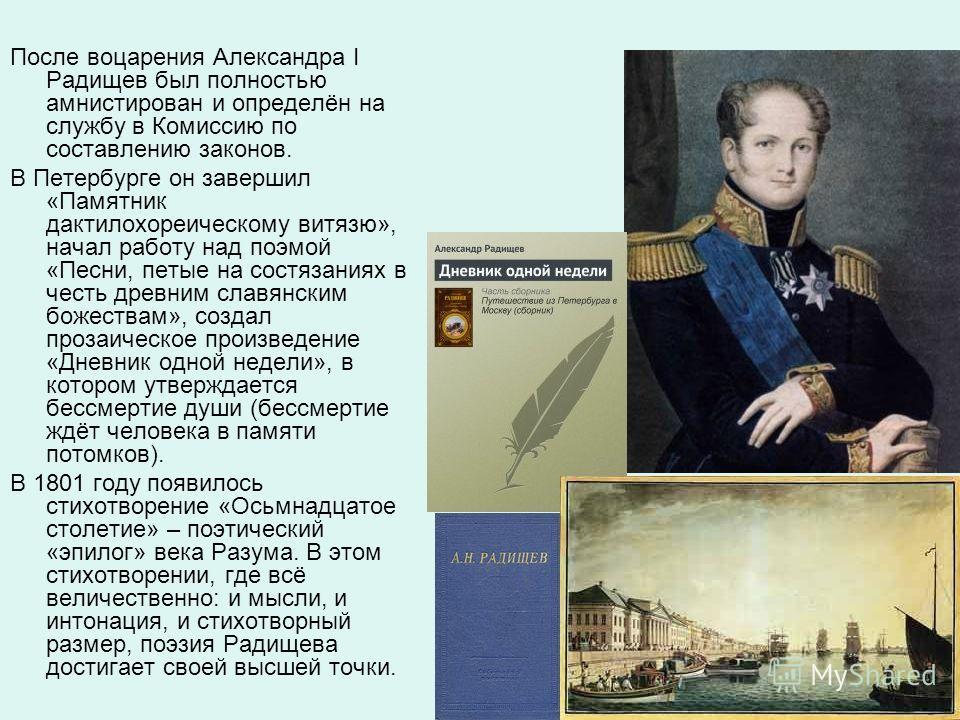 После воцарения Александра I Радищев был полностью амнистирован и определён на службу в Комиссию по составлению законов. В Петербурге он завершил «Памятник дактилохореическому витязю», начал работу над поэмой «Песни, петые на состязаниях в честь древ