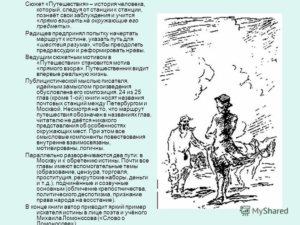 Сюжет «Путешествия» – история человека, который, следуя от станции к станции, познаёт свои заблуждения и учится «прямо взирать на окружающие его предметы». Радищев предпринял попытку начертать маршрут к истине, указать путь для «шествия разума», чтоб