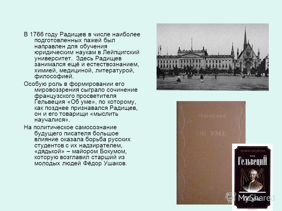 В 1766 году Радищев в числе наиболее подготовленных пажей был направлен для обучения юридическим наукам в Лейпцигский университет. Здесь Радищев занимался ещё и естествознанием, химией, медициной, литературой, философией. Особую роль в формировании е