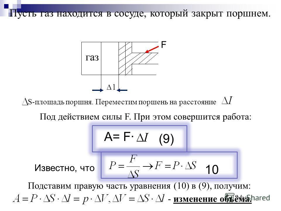 (9) Пусть газ находится в сосуде, который закрыт поршнем. газ Δ l S-площадь поршня. Переместим поршень на расстояние Под действием силы F. При этом совершится работа: Известно, что Подставим правую часть уравнения (10) в (9), получим: - изменение объ