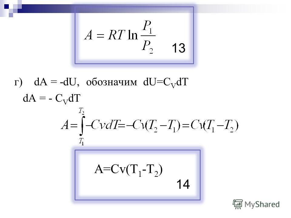 г) dA = -dU, обозначим dU=C V dT dA = - C V dT A=Cv(T 1 -T 2 ) 13 14